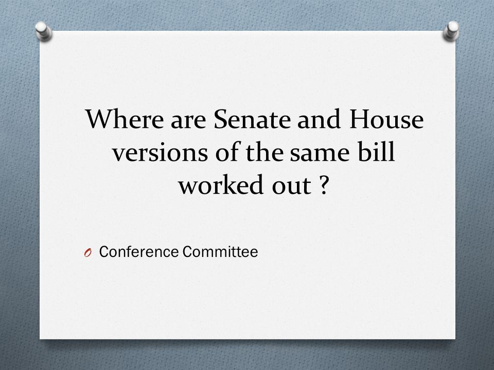 Where are Senate and House versions of the same bill worked out ? O Conference Committee