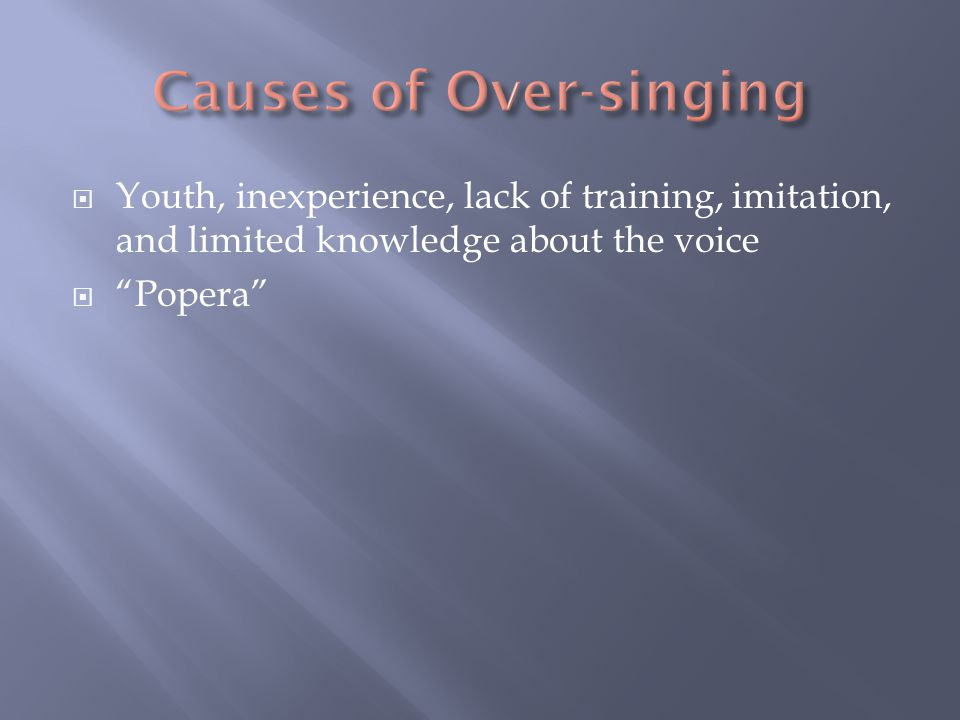  Younger students should NOT sound like a 30- 45 year old singer  Sound production is forced or pushed  A singer develop their own sense of style through the use of good, healthy technique  The student must be patient since developing one's own style takes time and consistent practice  A singers voice is like a fingerprint no two voices are alike