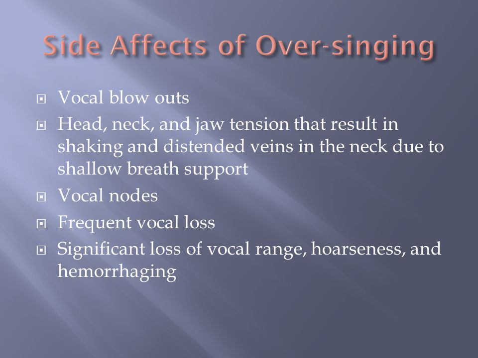  Vocal blow outs  Head, neck, and jaw tension that result in shaking and distended veins in the neck due to shallow breath support  Vocal nodes  Frequent vocal loss  Significant loss of vocal range, hoarseness, and hemorrhaging
