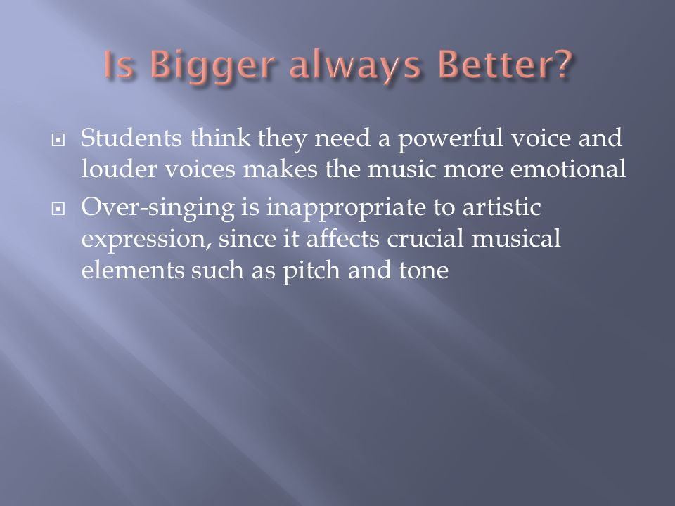  Students think they need a powerful voice and louder voices makes the music more emotional  Over-singing is inappropriate to artistic expression, since it affects crucial musical elements such as pitch and tone