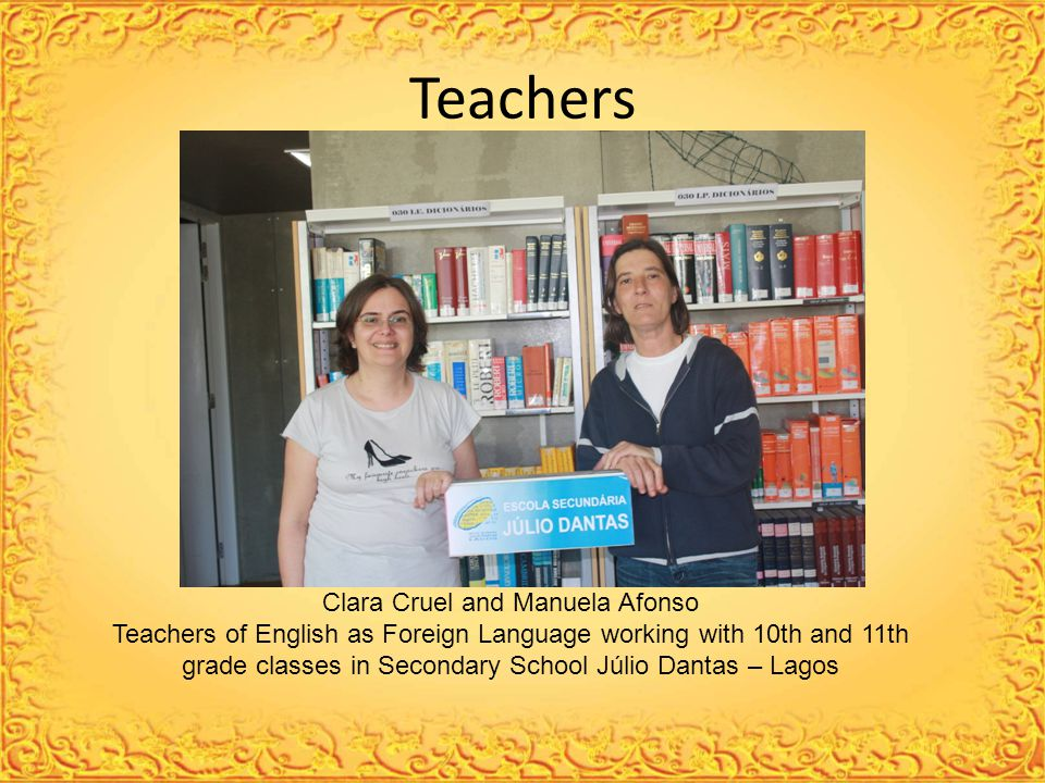 Teachers Clara Cruel and Manuela Afonso Teachers of English as Foreign Language working with 10th and 11th grade classes in Secondary School Júlio Dantas – Lagos