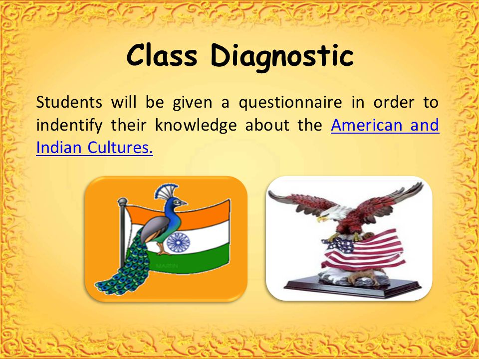 Class Diagnostic Students will be given a questionnaire in order to indentify their knowledge about the American and Indian Cultures.American and Indian Cultures.