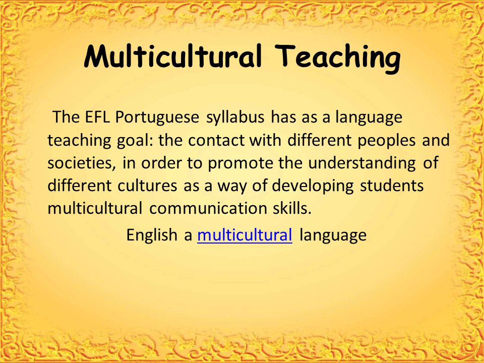 Multicultural Teaching The EFL Portuguese syllabus has as a language teaching goal: the contact with different peoples and societies, in order to promote the understanding of different cultures as a way of developing students multicultural communication skills.