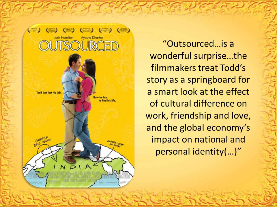 Outsourced…is a wonderful surprise…the filmmakers treat Todd's story as a springboard for a smart look at the effect of cultural difference on work, friendship and love, and the global economy's impact on national and personal identity(…)