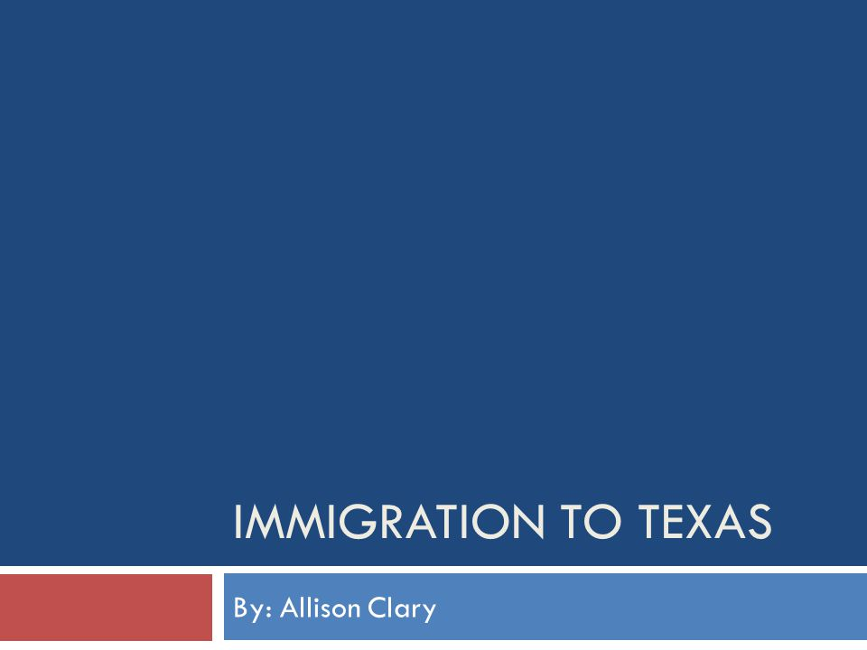 IMMIGRATION TO TEXAS By: Allison Clary