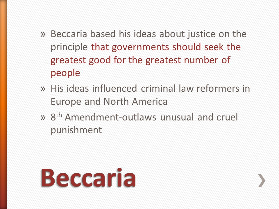 » Beccaria based his ideas about justice on the principle that governments should seek the greatest good for the greatest number of people » His ideas