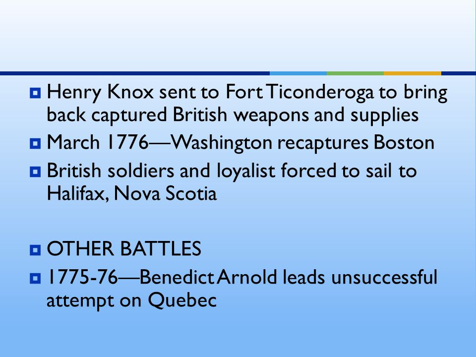  Henry Knox sent to Fort Ticonderoga to bring back captured British weapons and supplies  March 1776—Washington recaptures Boston  British soldiers
