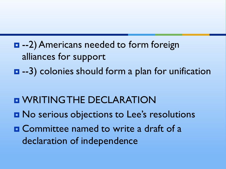  --2) Americans needed to form foreign alliances for support  --3) colonies should form a plan for unification  WRITING THE DECLARATION  No seriou