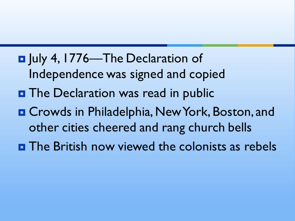  July 4, 1776—The Declaration of Independence was signed and copied  The Declaration was read in public  Crowds in Philadelphia, New York, Boston,