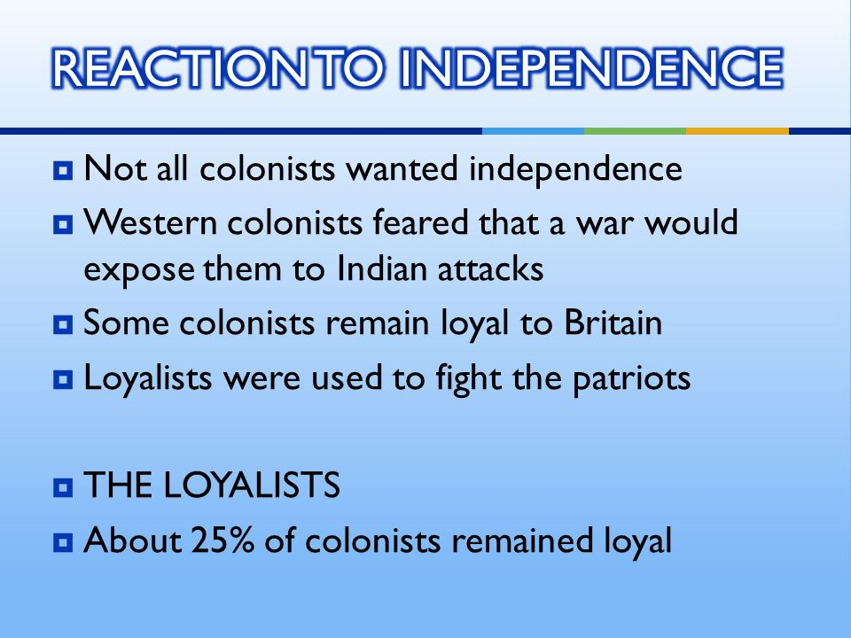  Not all colonists wanted independence  Western colonists feared that a war would expose them to Indian attacks  Some colonists remain loyal to Bri