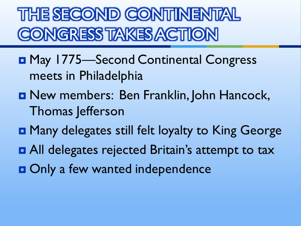  May 1775—Second Continental Congress meets in Philadelphia  New members: Ben Franklin, John Hancock, Thomas Jefferson  Many delegates still felt loyalty to King George  All delegates rejected Britain's attempt to tax  Only a few wanted independence
