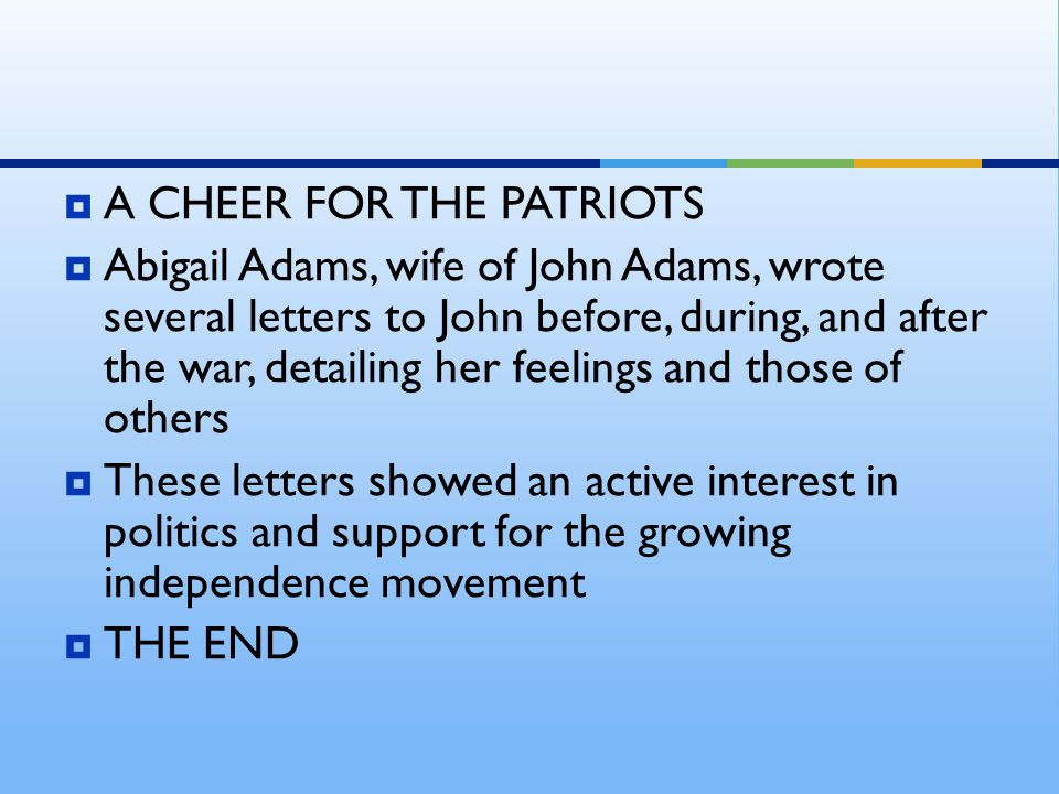 AA CHEER FOR THE PATRIOTS AAbigail Adams, wife of John Adams, wrote several letters to John before, during, and after the war, detailing her feeli