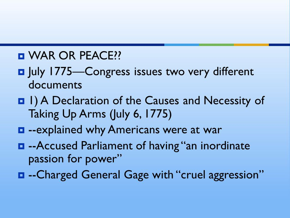  WAR OR PEACE??  July 1775—Congress issues two very different documents  1) A Declaration of the Causes and Necessity of Taking Up Arms (July 6, 17