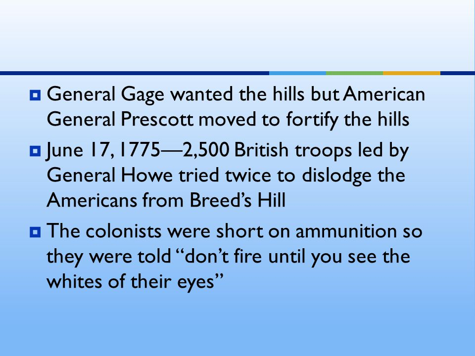  General Gage wanted the hills but American General Prescott moved to fortify the hills  June 17, 1775—2,500 British troops led by General Howe trie