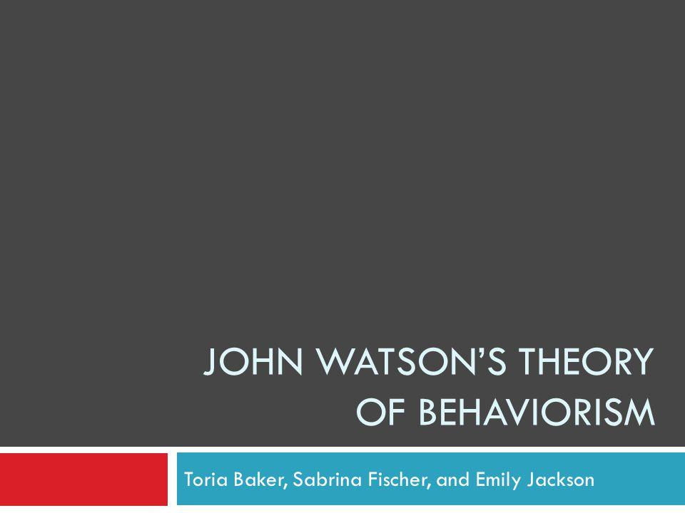JOHN WATSON'S THEORY OF BEHAVIORISM Toria Baker, Sabrina Fischer, and Emily Jackson