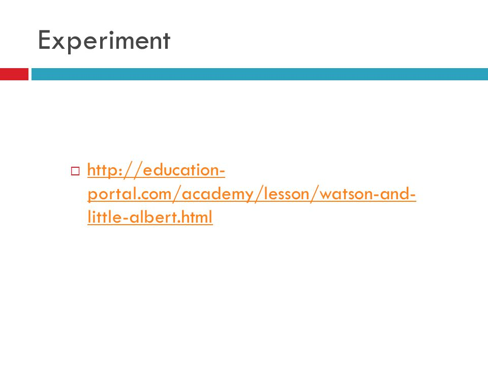 Experiment  http://education- portal.com/academy/lesson/watson-and- little-albert.html http://education- portal.com/academy/lesson/watson-and- little-albert.html