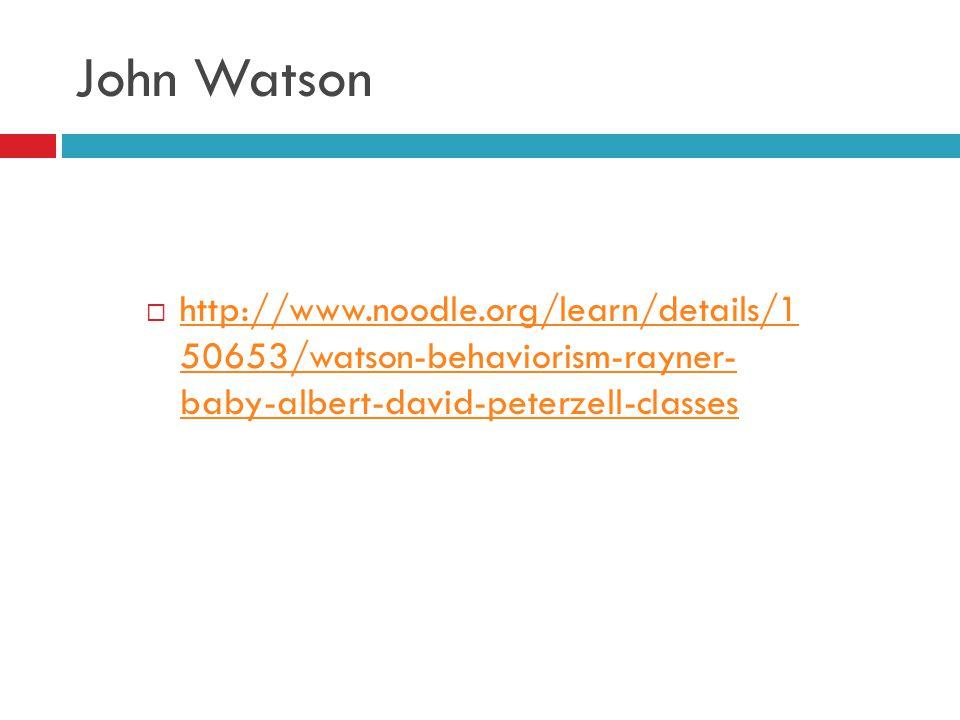 John Watson  http://www.noodle.org/learn/details/1 50653/watson-behaviorism-rayner- baby-albert-david-peterzell-classes http://www.noodle.org/learn/d