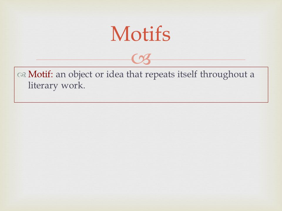   Motif: an object or idea that repeats itself throughout a literary work. Motifs