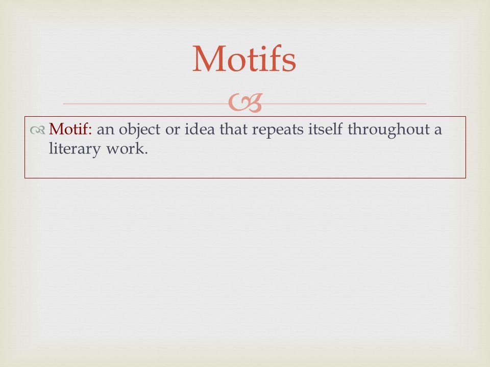   Motif: an object or idea that repeats itself throughout a literary work. Motifs