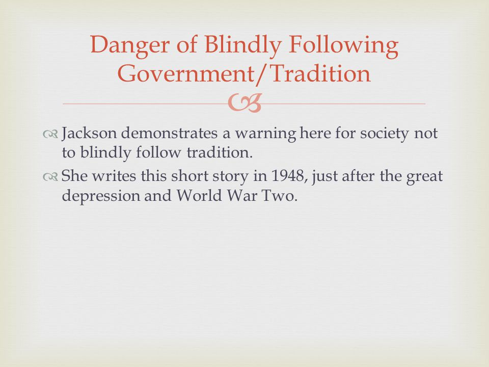   Jackson demonstrates a warning here for society not to blindly follow tradition.  She writes this short story in 1948, just after the great depre