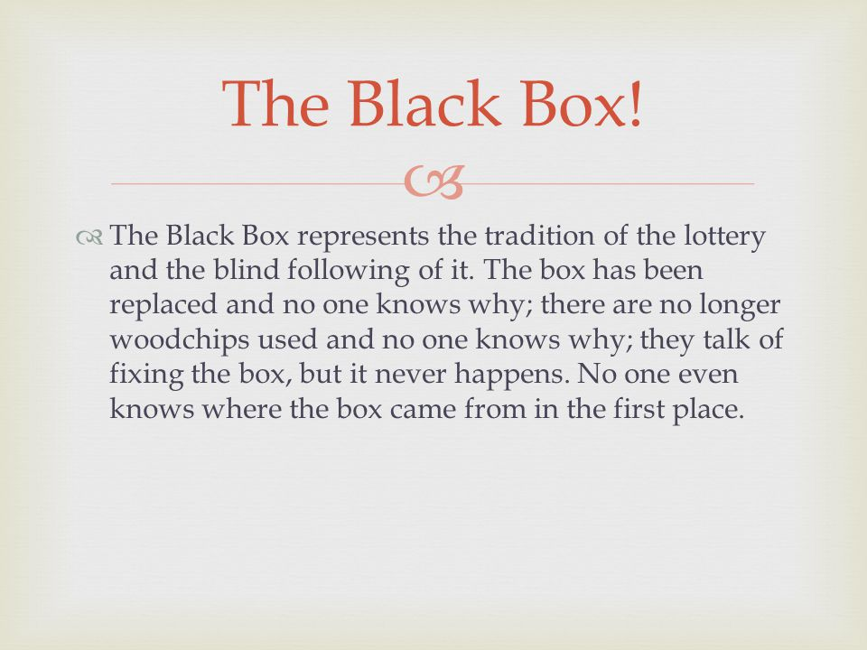  The Black Box represents the tradition of the lottery and the blind following of it.
