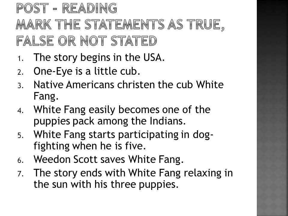 1. The story begins in the USA. 2. One-Eye is a little cub. 3. Native Americans christen the cub White Fang. 4. White Fang easily becomes one of the p