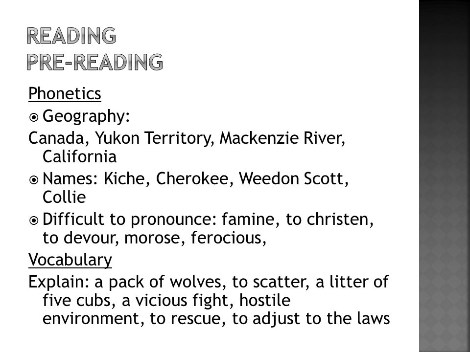 Phonetics  Geography: Canada, Yukon Territory, Mackenzie River, California  Names: Kiche, Cherokee, Weedon Scott, Collie  Difficult to pronounce: famine, to christen, to devour, morose, ferocious, Vocabulary Explain: a pack of wolves, to scatter, a litter of five cubs, a vicious fight, hostile environment, to rescue, to adjust to the laws