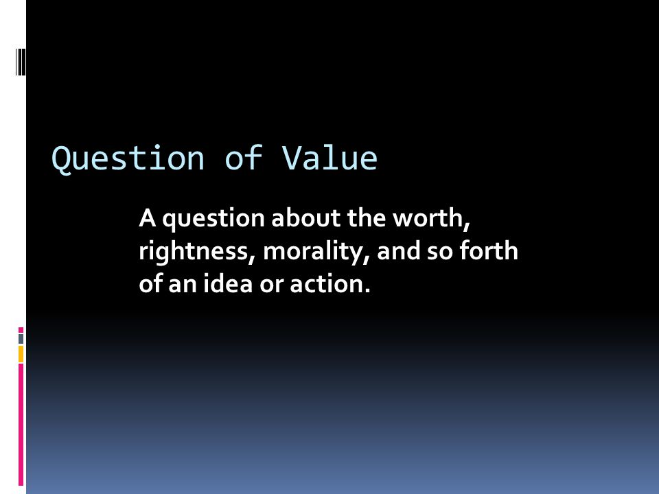 Question of Value A question about the worth, rightness, morality, and so forth of an idea or action.