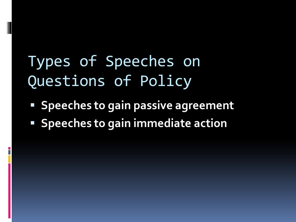 Types of Speeches on Questions of Policy  Speeches to gain passive agreement  Speeches to gain immediate action
