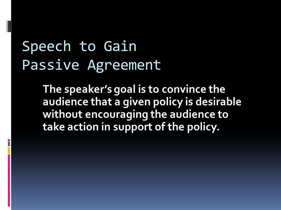 Speech to Gain Passive Agreement The speaker's goal is to convince the audience that a given policy is desirable without encouraging the audience to take action in support of the policy.