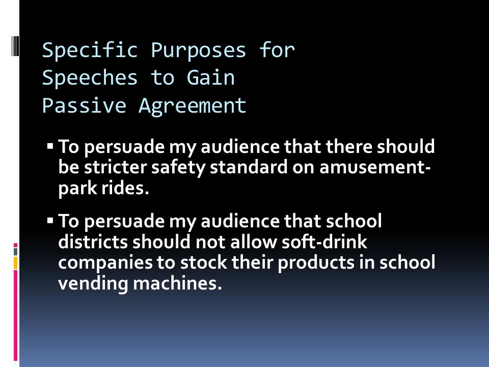 Specific Purposes for Speeches to Gain Passive Agreement  To persuade my audience that there should be stricter safety standard on amusement- park rides.