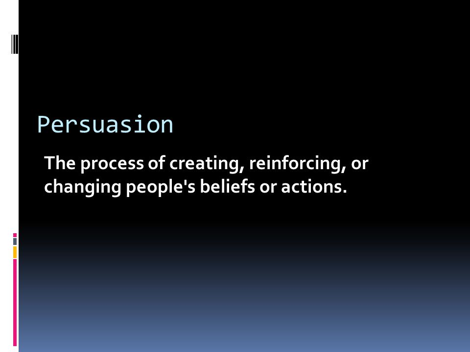 Persuasion The process of creating, reinforcing, or changing people s beliefs or actions.