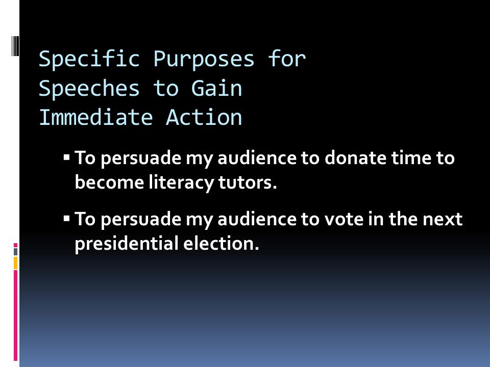 Specific Purposes for Speeches to Gain Immediate Action  To persuade my audience to donate time to become literacy tutors.