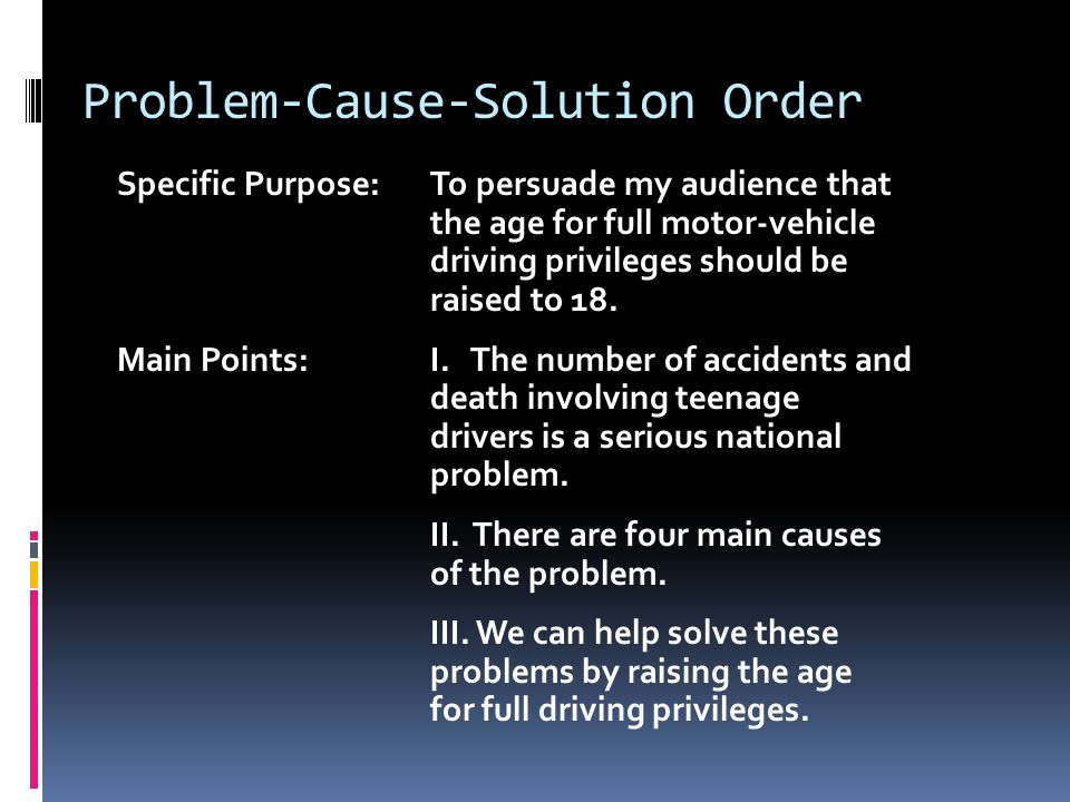 Problem-Cause-Solution Order Specific Purpose:To persuade my audience that the age for full motor-vehicle driving privileges should be raised to 18.