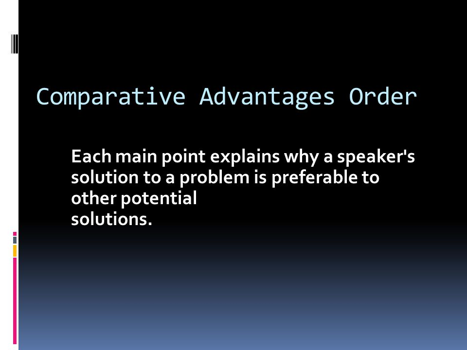 Comparative Advantages Order Each main point explains why a speaker s solution to a problem is preferable to other potential solutions.