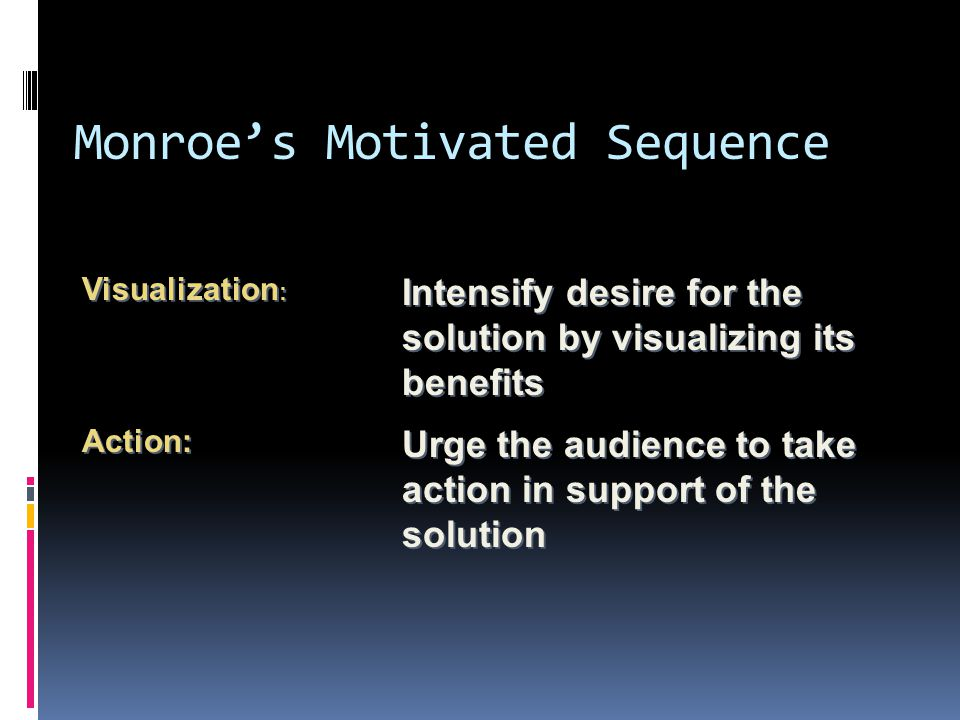 Monroe's Motivated Sequence Urge the audience to take action in support of the solution Action: Intensify desire for the solution by visualizing its benefits Visualization :