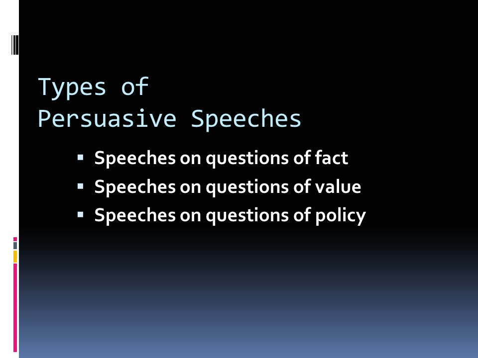 Types of Persuasive Speeches  Speeches on questions of fact  Speeches on questions of value  Speeches on questions of policy