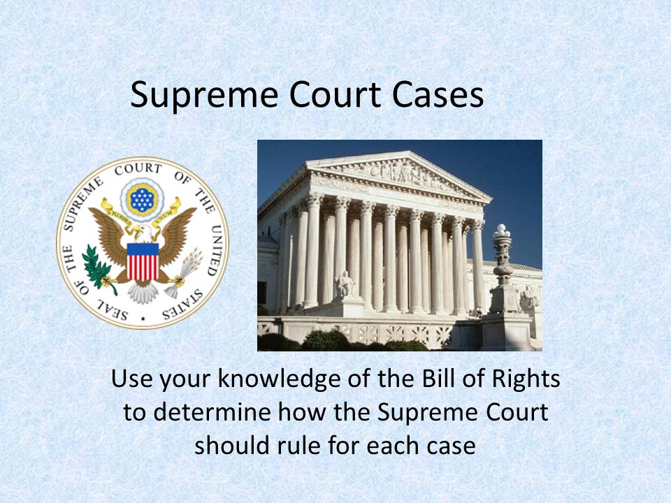 Supreme Court Cases Use your knowledge of the Bill of Rights to determine how the Supreme Court should rule for each case