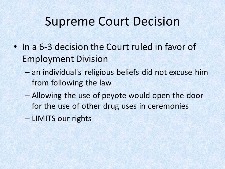 Supreme Court Decision In a 6-3 decision the Court ruled in favor of Employment Division – an individual s religious beliefs did not excuse him from following the law – Allowing the use of peyote would open the door for the use of other drug uses in ceremonies – LIMITS our rights