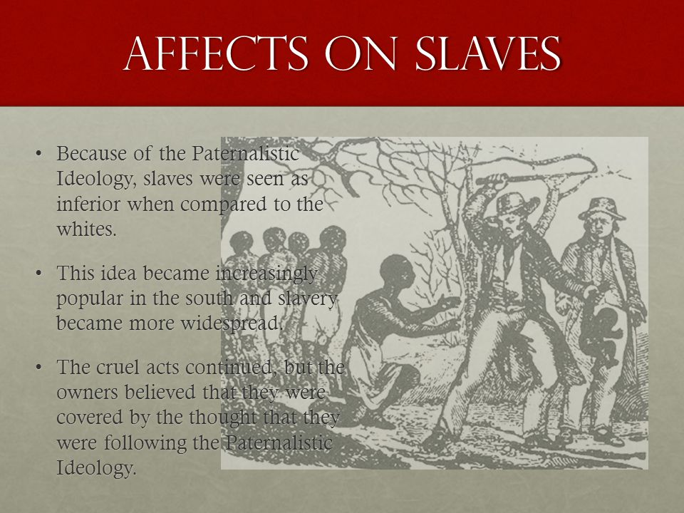 Affects on Slaves Because of the Paternalistic Ideology, slaves were seen as inferior when compared to the whites.Because of the Paternalistic Ideology, slaves were seen as inferior when compared to the whites.