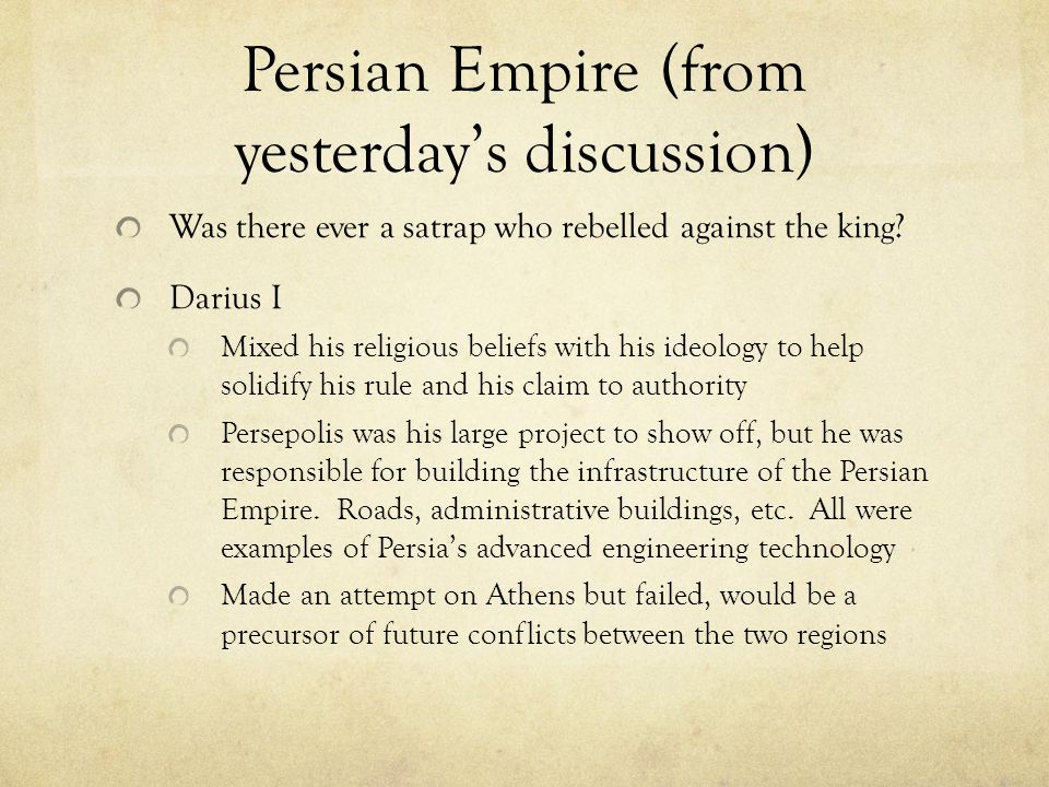 Persian Empire(from yesterday's discussion) Was there ever a satrap who rebelled against the king? Darius I Mixed his religious beliefs with his ideol