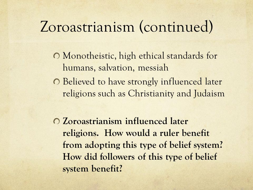 Zoroastrianism (continued) Monotheistic, high ethical standards for humans, salvation, messiah Believed to have strongly influenced later religions su