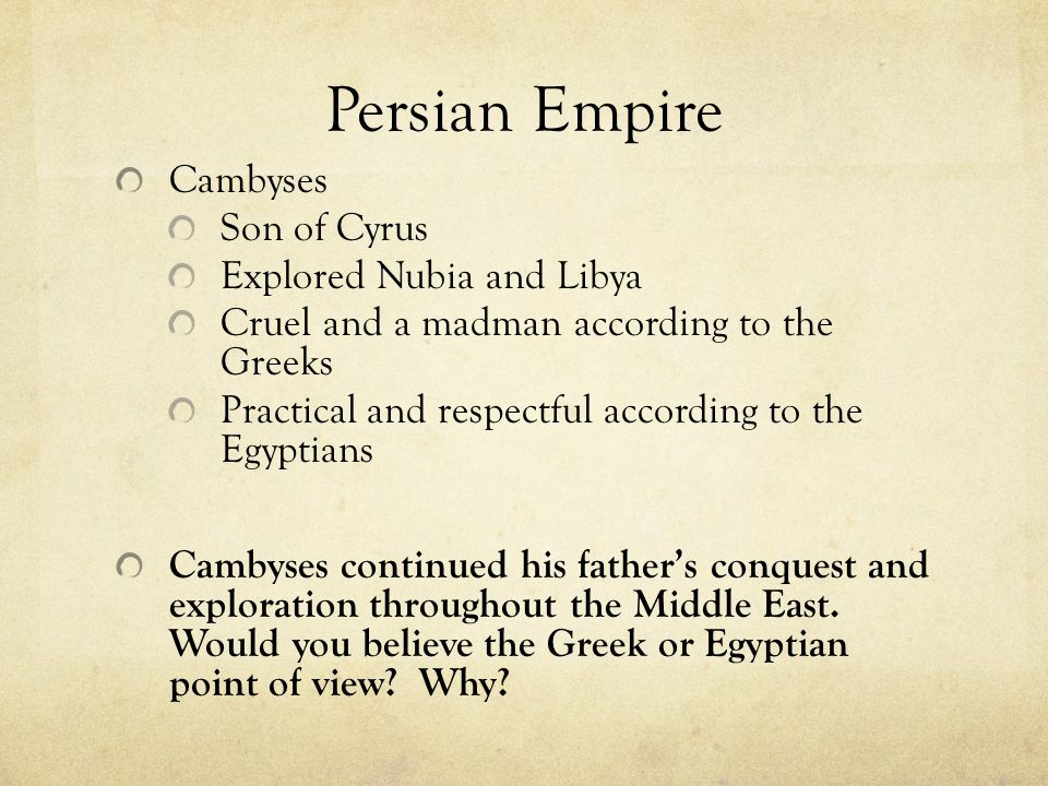 Persian Empire Cambyses Son of Cyrus Explored Nubia and Libya Cruel and a madman according to the Greeks Practical and respectful according to the Egy