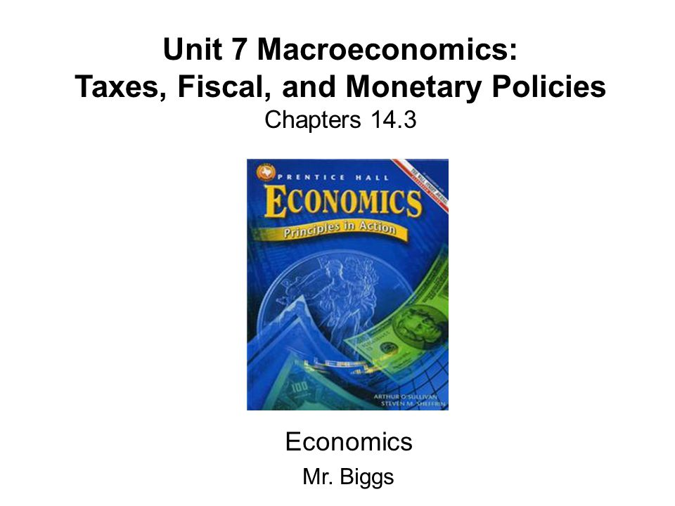 Unit 7 Macroeconomics: Taxes, Fiscal, and Monetary Policies Chapters 14.3 Economics Mr. Biggs