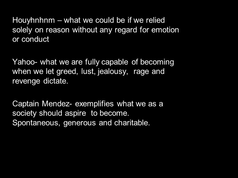 Houyhnhnm – what we could be if we relied solely on reason without any regard for emotion or conduct Yahoo- what we are fully capable of becoming when we let greed, lust, jealousy, rage and revenge dictate.