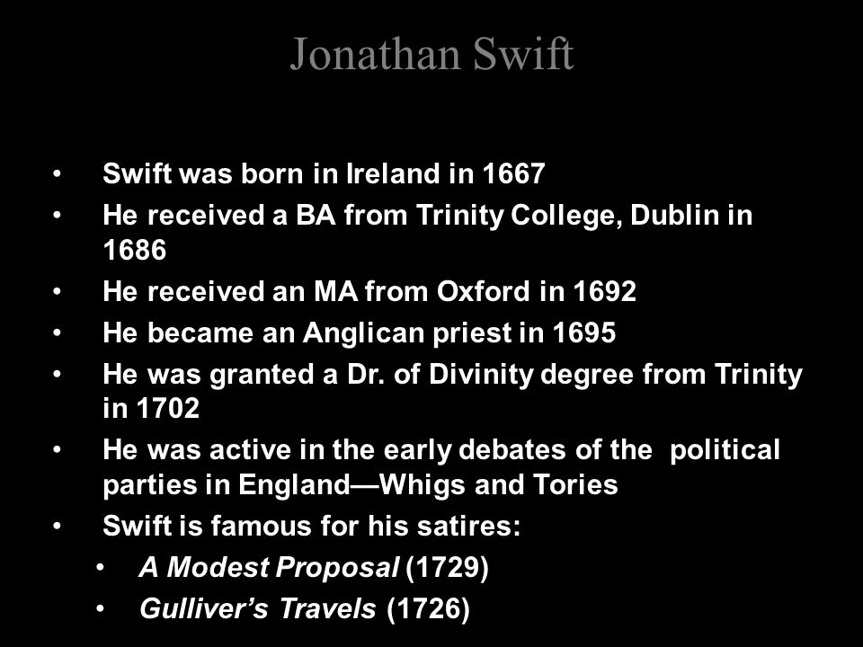 Jonathan Swift Swift was born in Ireland in 1667 He received a BA from Trinity College, Dublin in 1686 He received an MA from Oxford in 1692 He became