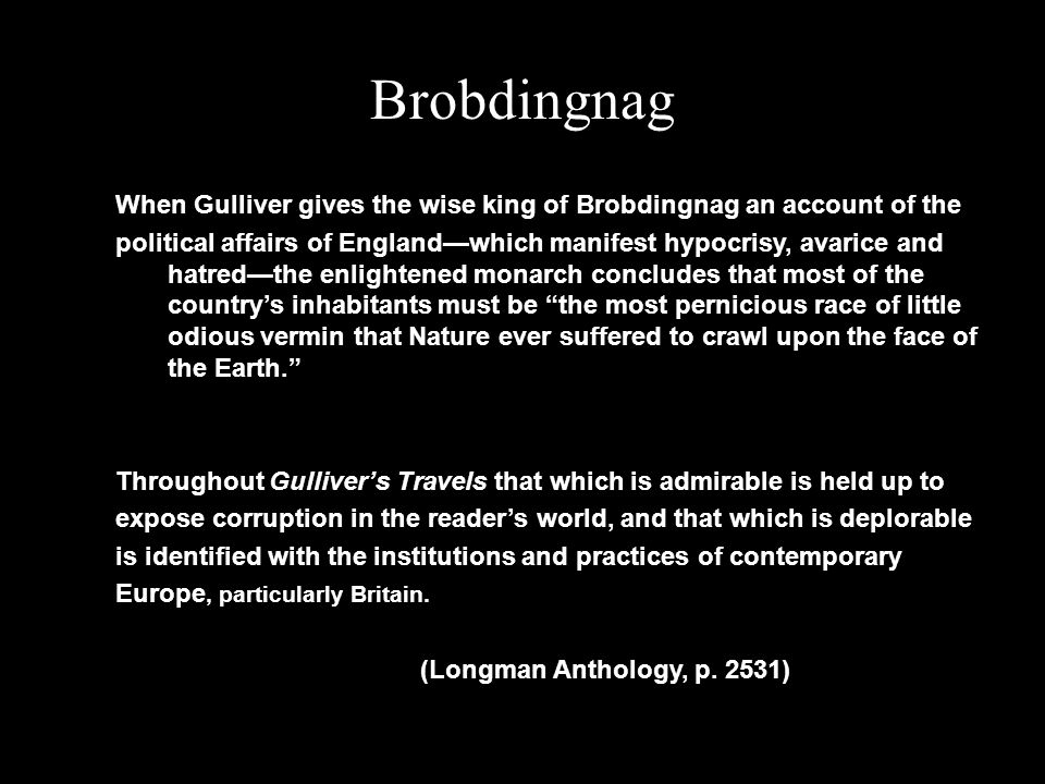 Brobdingnag When Gulliver gives the wise king of Brobdingnag an account of the political affairs of England—which manifest hypocrisy, avarice and hatred—the enlightened monarch concludes that most of the country's inhabitants must be the most pernicious race of little odious vermin that Nature ever suffered to crawl upon the face of the Earth. Throughout Gulliver's Travels that which is admirable is held up to expose corruption in the reader's world, and that which is deplorable is identified with the institutions and practices of contemporary Europe, particularly Britain.