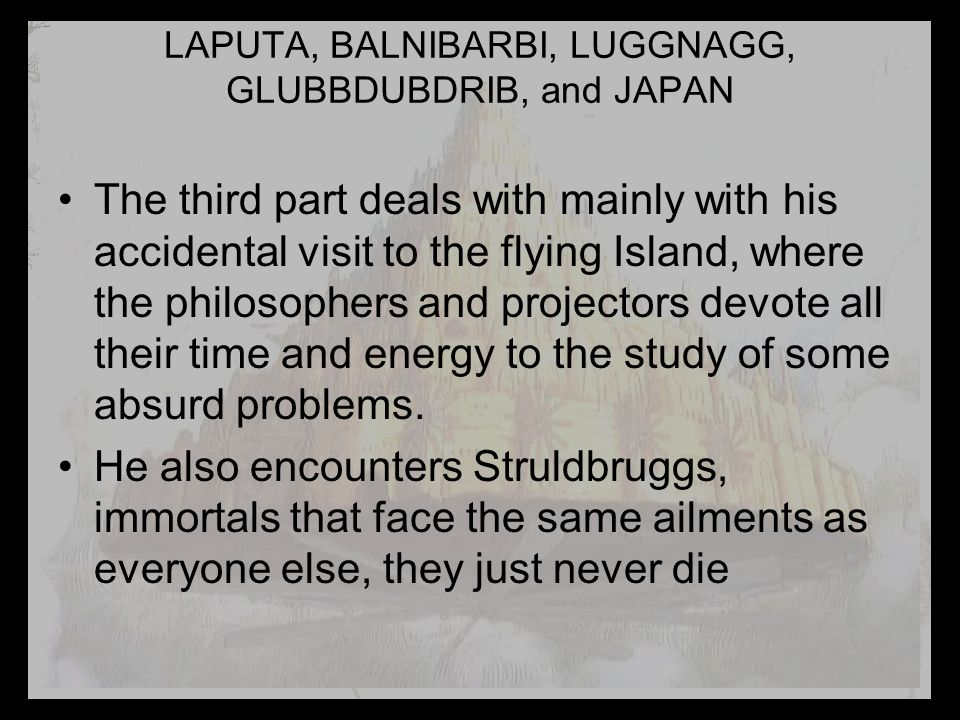 LAPUTA, BALNIBARBI, LUGGNAGG, GLUBBDUBDRIB, and JAPAN The third part deals with mainly with his accidental visit to the flying Island, where the philosophers and projectors devote all their time and energy to the study of some absurd problems.