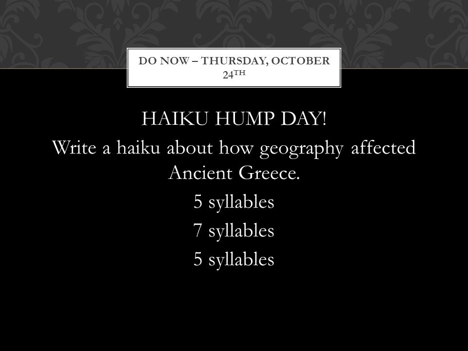 HAIKU HUMP DAY! Write a haiku about how geography affected Ancient Greece. 5 syllables 7 syllables 5 syllables DO NOW – THURSDAY, OCTOBER 24 TH