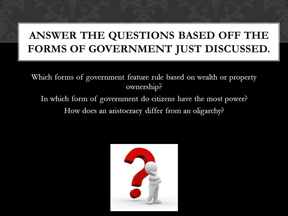 ANSWER THE QUESTIONS BASED OFF THE FORMS OF GOVERNMENT JUST DISCUSSED.
